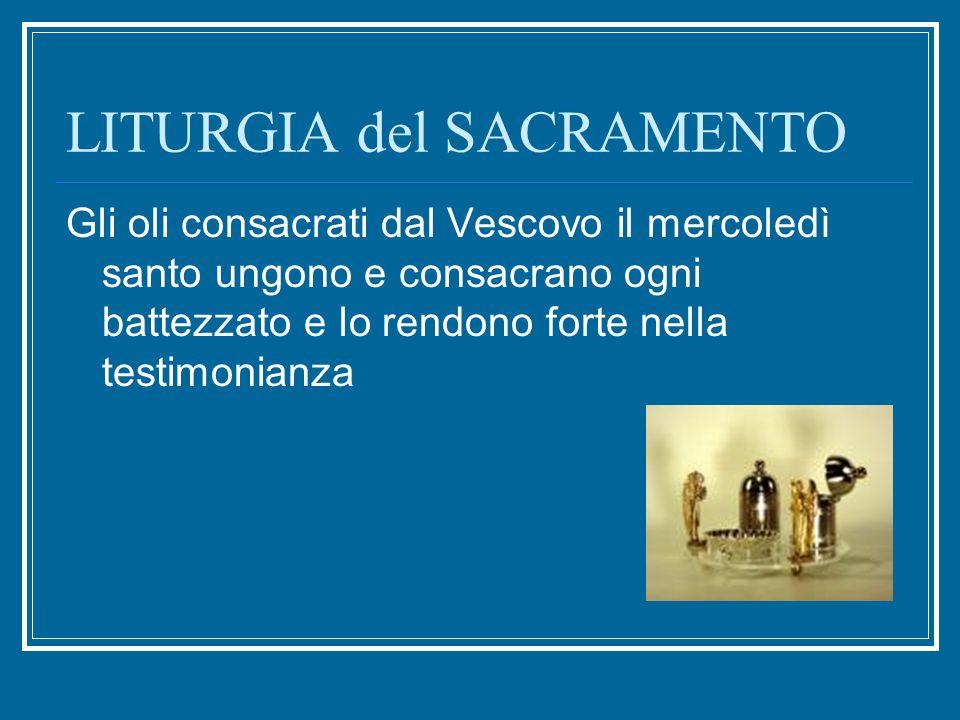LITURGIA del SACRAMENTO Gli oli consacrati dal Vescovo il mercoledì santo ungono e consacrano ogni battezzato e lo rendono forte nella testimonianza