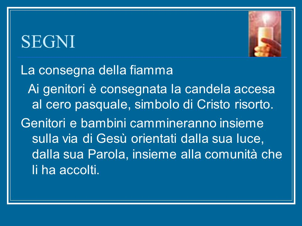 SEGNI La consegna della fiamma Ai genitori è consegnata la candela accesa al cero pasquale, simbolo di Cristo risorto. Genitori e bambini cammineranno