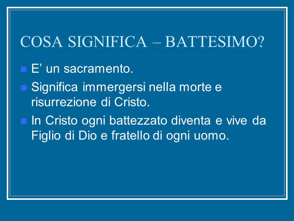 COSA SIGNIFICA – BATTESIMO? E' un sacramento. Significa immergersi nella morte e risurrezione di Cristo. In Cristo ogni battezzato diventa e vive da F