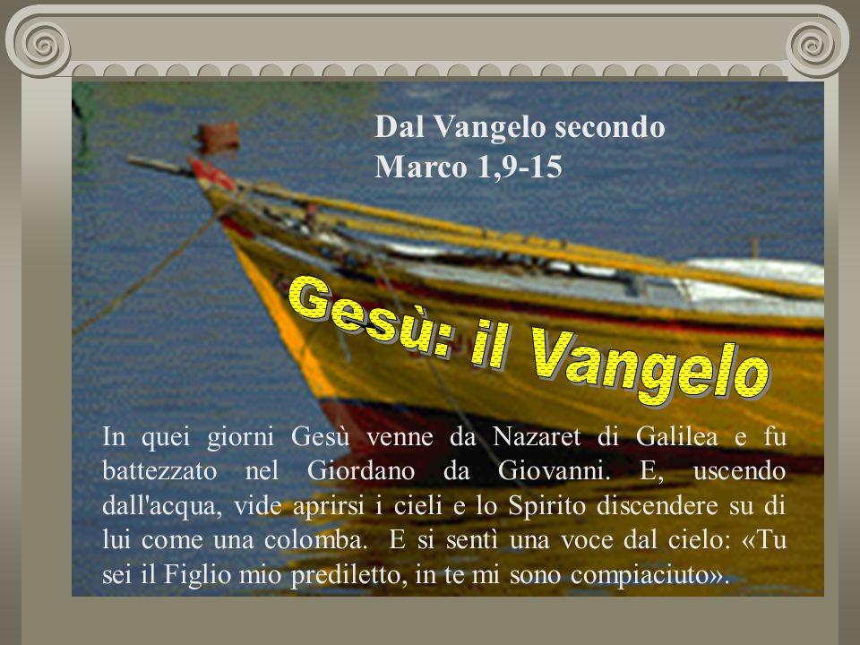 Dal Vangelo secondo Marco 1,9-15 In quei giorni Gesù venne da Nazaret di Galilea e fu battezzato nel Giordano da Giovanni. E, uscendo dall'acqua, vide