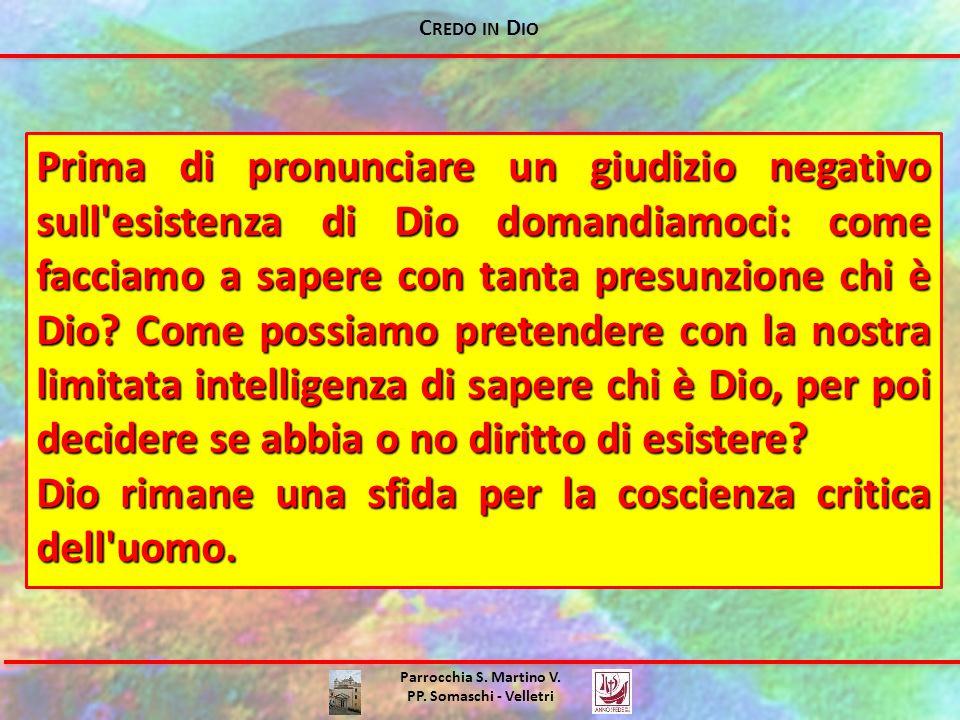 C REDO IN D IO Parrocchia S. Martino V. PP. Somaschi - Velletri Prima di pronunciare un giudizio negativo sull'esistenza di Dio domandiamoci: come fac