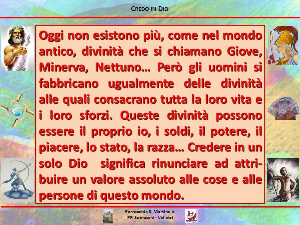 C REDO IN D IO Parrocchia S. Martino V. PP. Somaschi - Velletri Oggi non esistono più, come nel mondo antico, divinità che si chiamano Giove, Minerva,