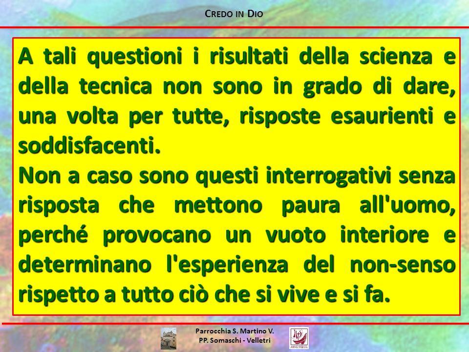 C REDO IN D IO Parrocchia S. Martino V. PP. Somaschi - Velletri A tali questioni i risultati della scienza e della tecnica non sono in grado di dare,