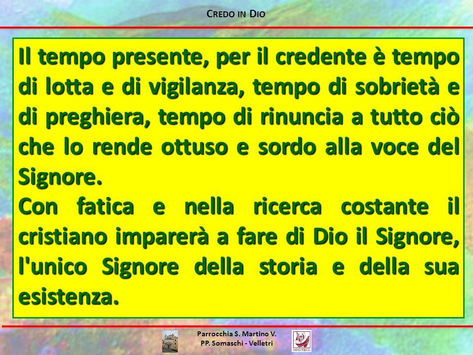 C REDO IN D IO Parrocchia S. Martino V. PP. Somaschi - Velletri Il tempo presente, per il credente è tempo di lotta e di vigilanza, tempo di sobrietà