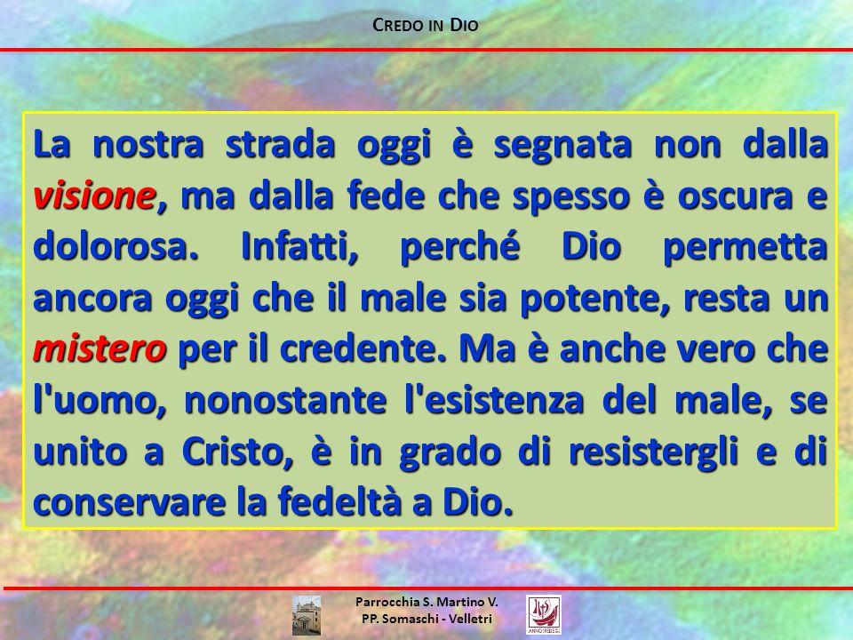 C REDO IN D IO Parrocchia S. Martino V. PP. Somaschi - Velletri La nostra strada oggi è segnata non dalla visione, ma dalla fede che spesso è oscura e
