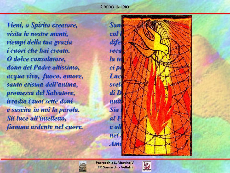 C REDO IN D IO Vieni, o Spirito creatore, visita le nostre menti, riempi della tua grazia i cuori che hai creato. O dolce consolatore, dono del Padre
