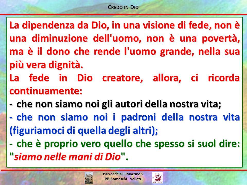 C REDO IN D IO Parrocchia S. Martino V. PP. Somaschi - Velletri La dipendenza da Dio, in una visione di fede, non è una diminuzione dell'uomo, non è u