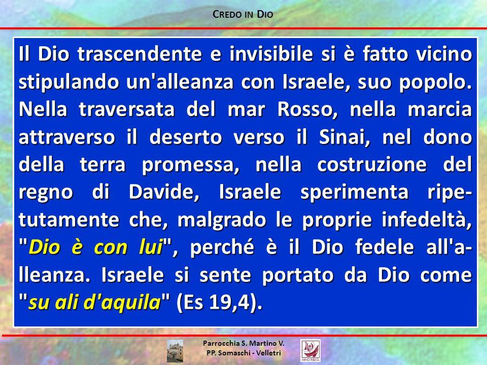 C REDO IN D IO Parrocchia S. Martino V. PP. Somaschi - Velletri Il Dio trascendente e invisibile si è fatto vicino stipulando un'alleanza con Israele,
