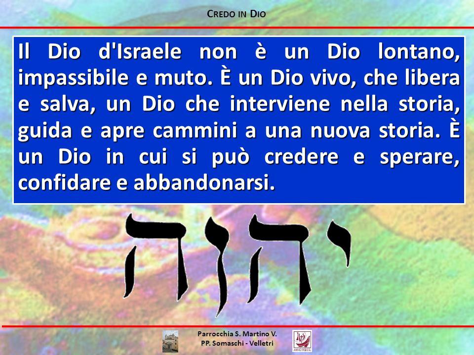 C REDO IN D IO Parrocchia S. Martino V. PP. Somaschi - Velletri Il Dio d'Israele non è un Dio lontano, impassibile e muto. È un Dio vivo, che libera e