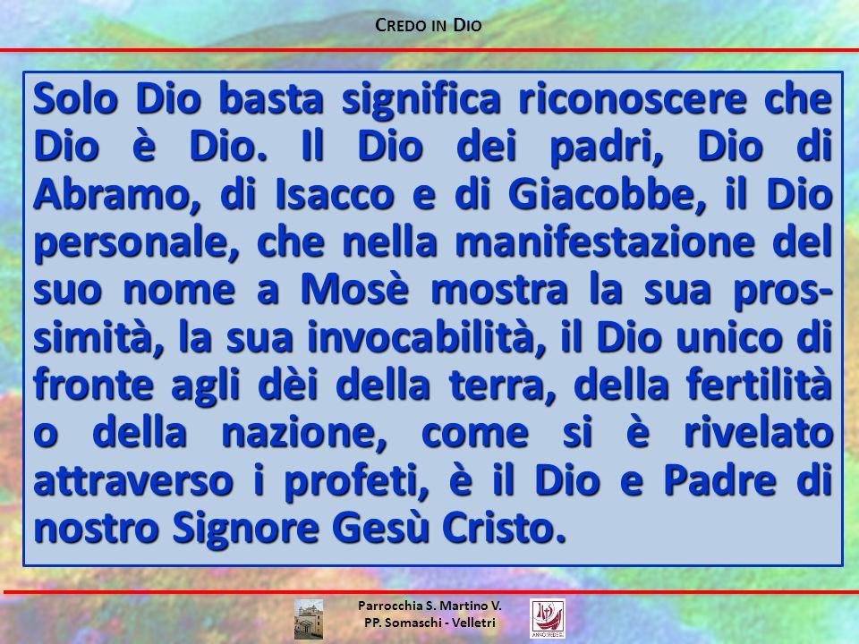 C REDO IN D IO Parrocchia S. Martino V. PP. Somaschi - Velletri Solo Dio basta significa riconoscere che Dio è Dio. Il Dio dei padri, Dio di Abramo, d