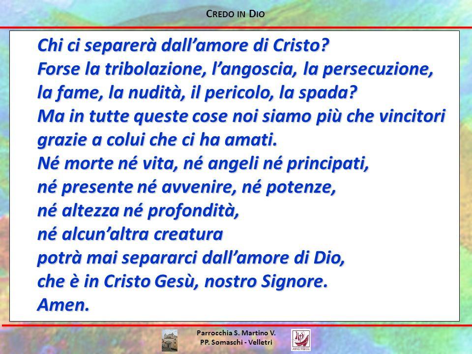 C REDO IN D IO Parrocchia S. Martino V. PP. Somaschi - Velletri Chi ci separerà dall'amore di Cristo? Forse la tribolazione, l'angoscia, la persecuzio