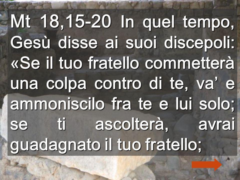 Mt 18,15-20 In quel tempo, Gesù disse ai suoi discepoli: «Se il tuo fratello commetterà una colpa contro di te, va' e ammoniscilo fra te e lui solo; se ti ascolterà, avrai guadagnato il tuo fratello;