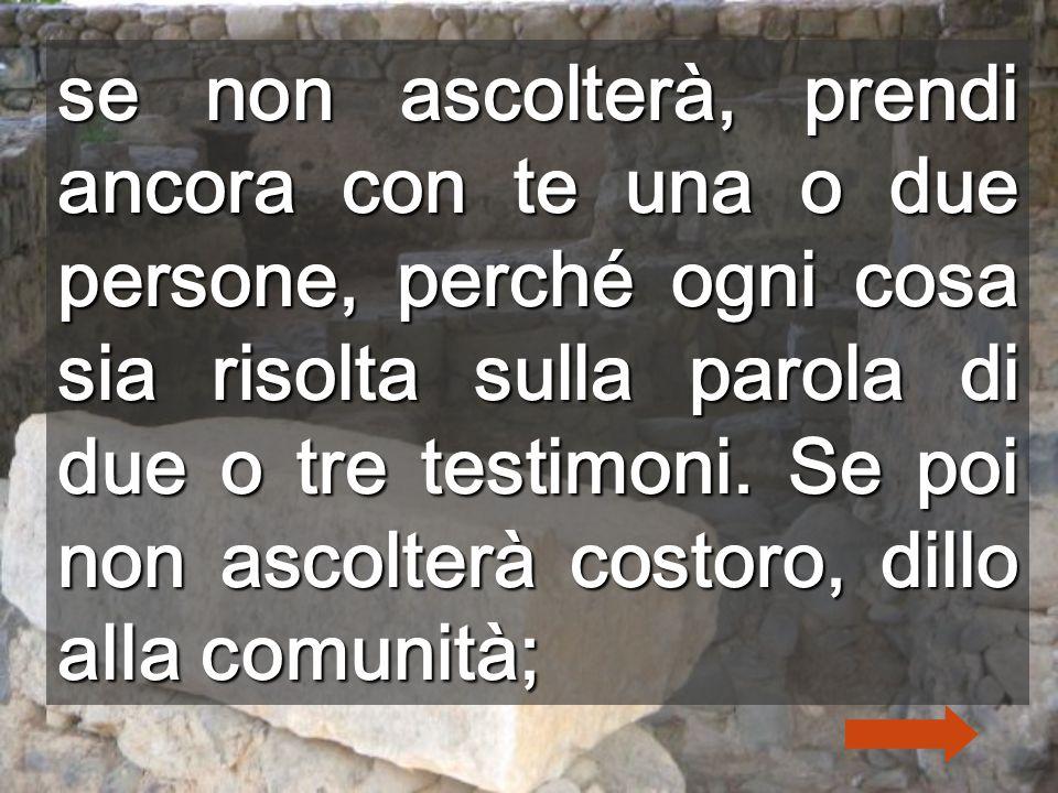 se non ascolterà, prendi ancora con te una o due persone, perché ogni cosa sia risolta sulla parola di due o tre testimoni.