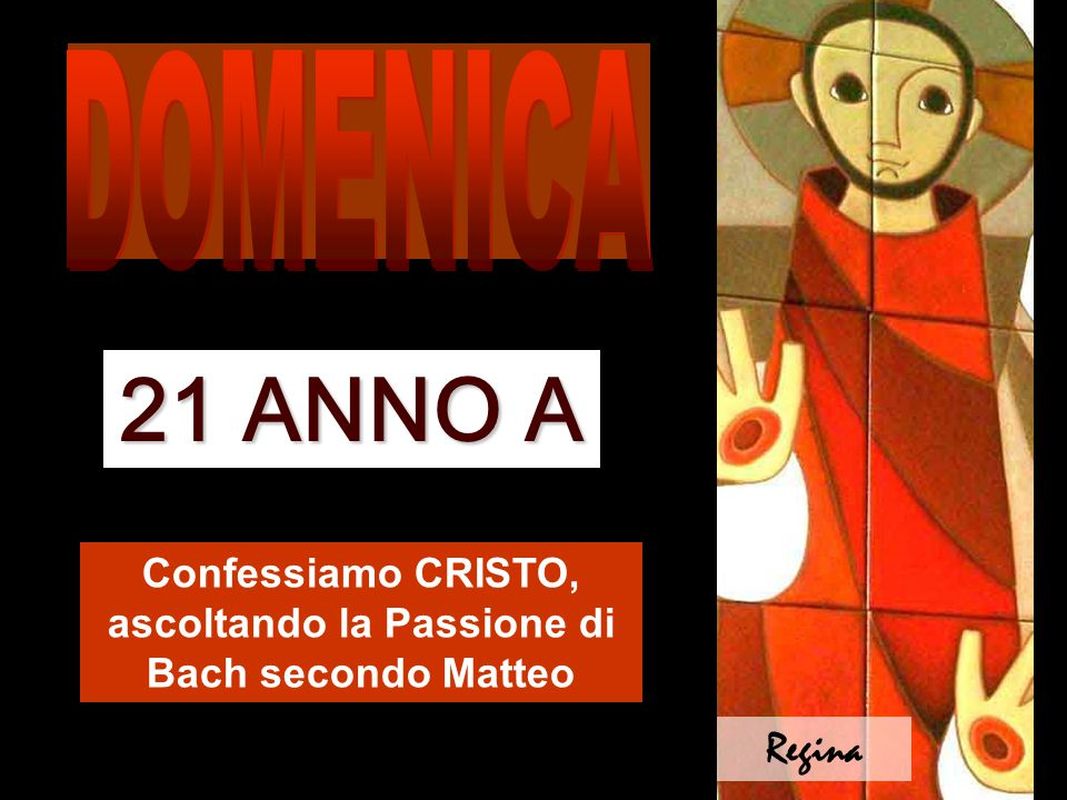 Confessiamo CRISTO, ascoltando la Passione di Bach secondo Matteo 21 ANNO A Regina