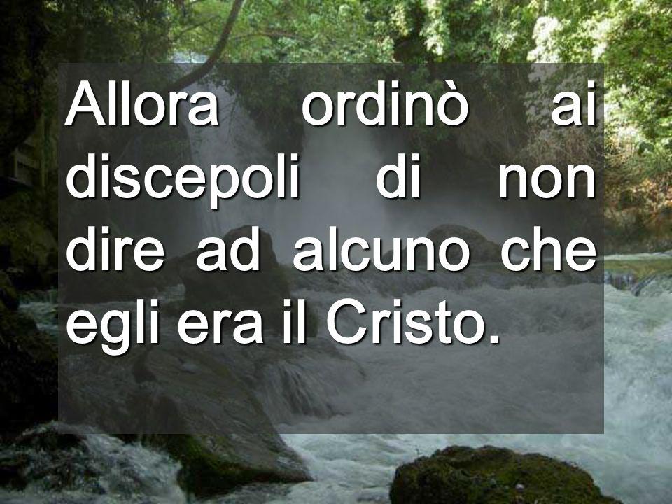 Allora ordinò ai discepoli di non dire ad alcuno che egli era il Cristo.