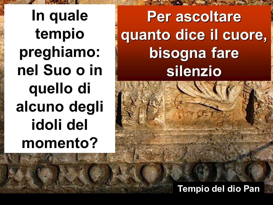 Per ascoltare quanto dice il cuore, bisogna fare silenzio In quale tempio preghiamo: nel Suo o in quello di alcuno degli idoli del momento? Tempio del