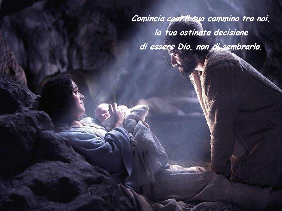 Comincia così il tuo cammino tra noi, la tua ostinata decisione di essere Dio, non di sembrarlo.