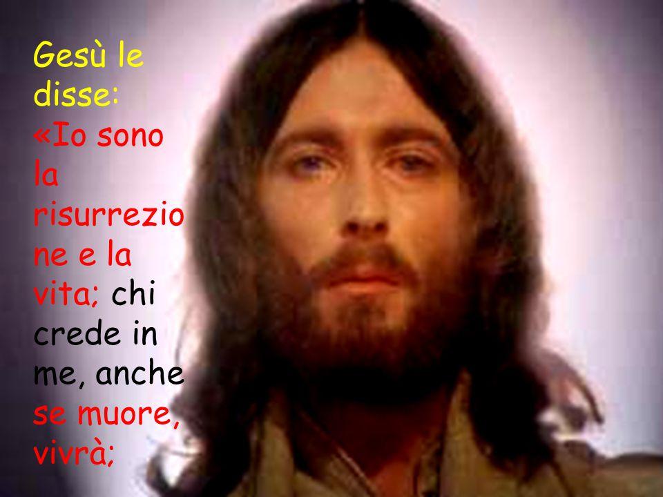 Gesù le disse: «Io sono la risurrezio ne e la vita; chi crede in me, anche se muore, vivrà;