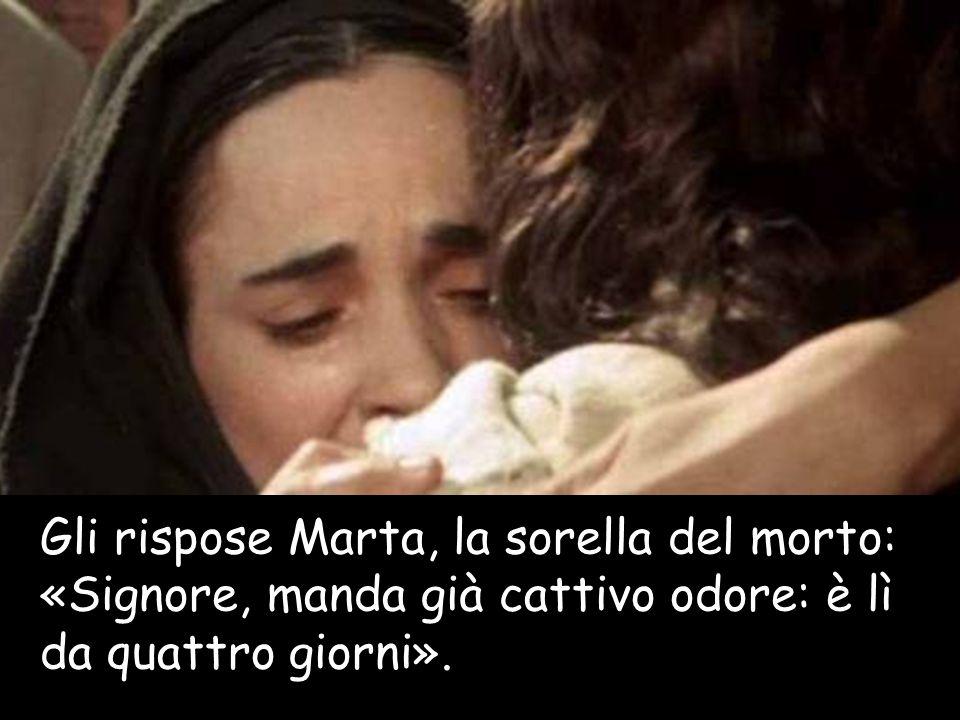 Gli rispose Marta, la sorella del morto: «Signore, manda già cattivo odore: è lì da quattro giorni».