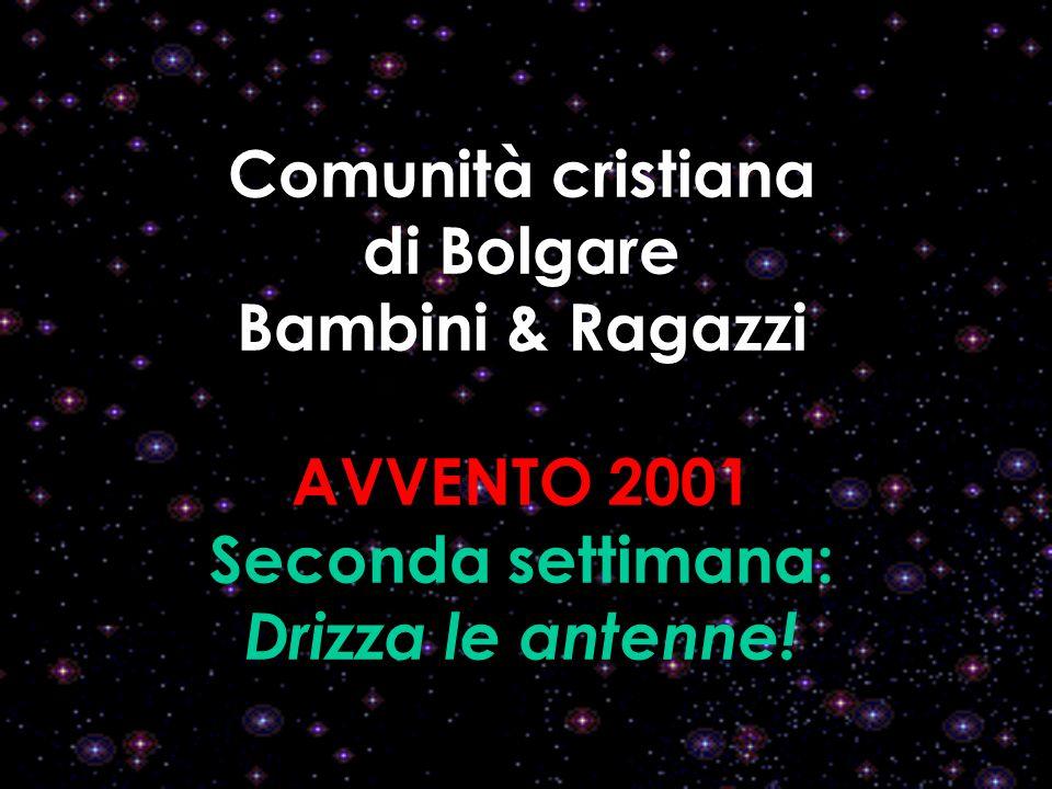 Comunità cristiana di Bolgare Bambini & Ragazzi AVVENTO 2001 Seconda settimana: Drizza le antenne!