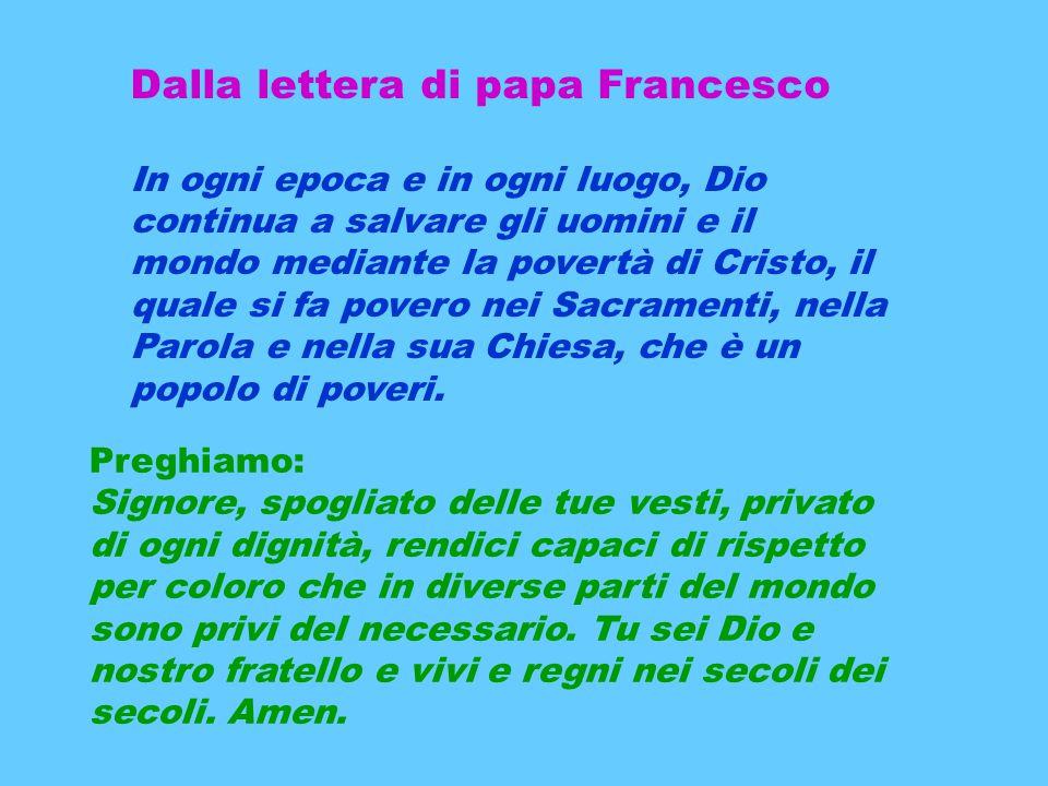 Dalla lettera di papa Francesco In ogni epoca e in ogni luogo, Dio continua a salvare gli uomini e il mondo mediante la povertà di Cristo, il quale si fa povero nei Sacramenti, nella Parola e nella sua Chiesa, che è un popolo di poveri.