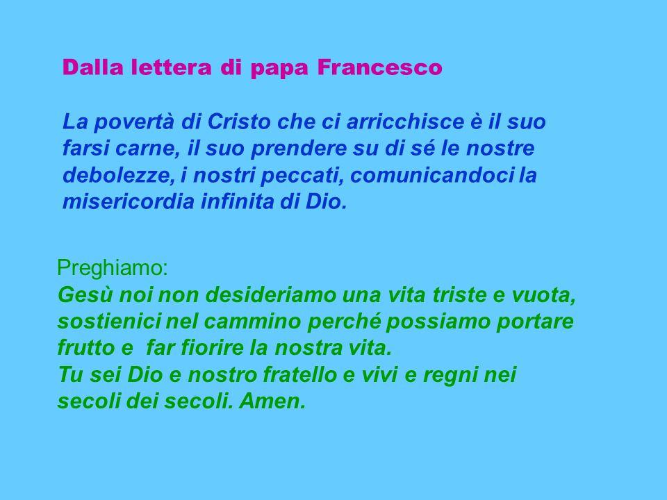 Dalla lettera di papa Francesco La povertà di Cristo che ci arricchisce è il suo farsi carne, il suo prendere su di sé le nostre debolezze, i nostri peccati, comunicandoci la misericordia infinita di Dio.