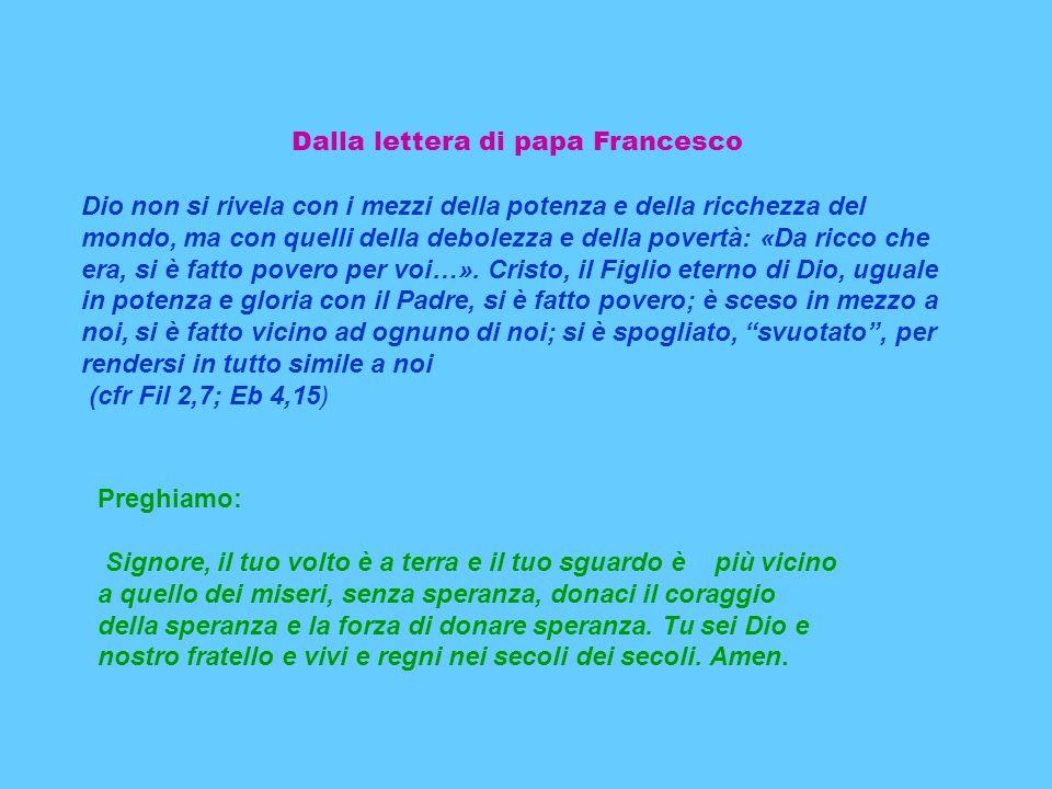 Dalla lettera di papa Francesco Dio non si rivela con i mezzi della potenza e della ricchezza del mondo, ma con quelli della debolezza e della povertà: «Da ricco che era, si è fatto povero per voi…».
