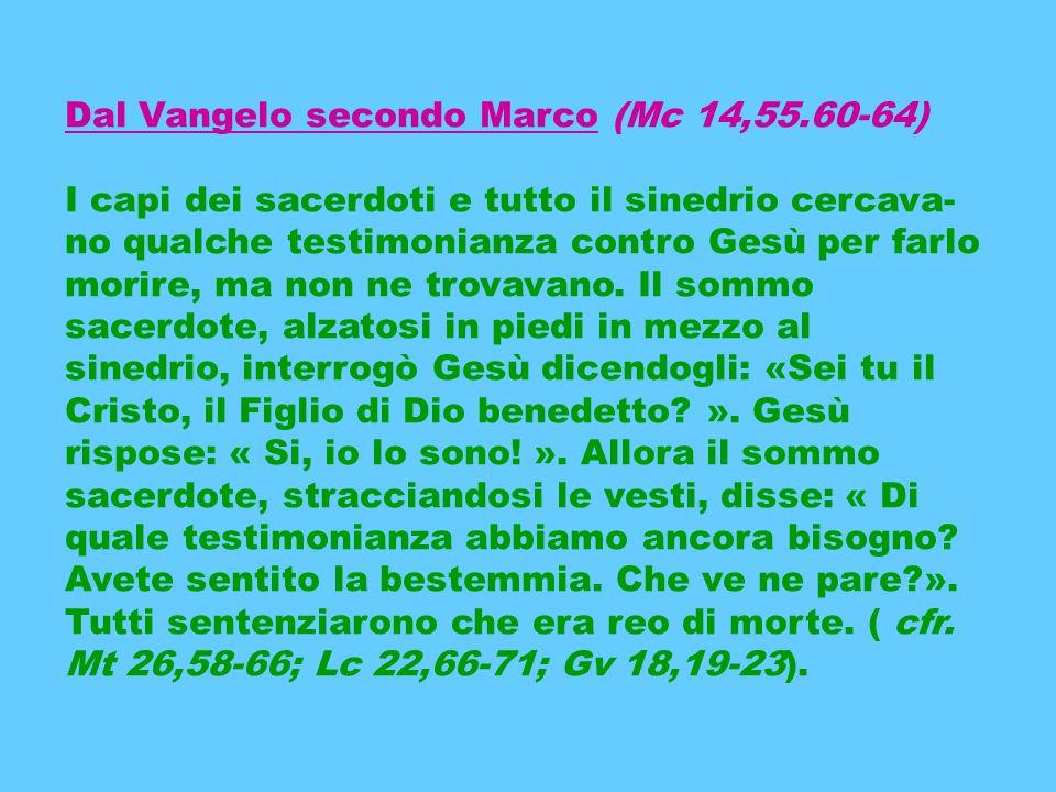 Dal Vangelo secondo Marco (Mc 14,55.60-64) I capi dei sacerdoti e tutto il sinedrio cercava no qualche testimonianza contro Gesù per farlo morire, ma non ne trovavano.