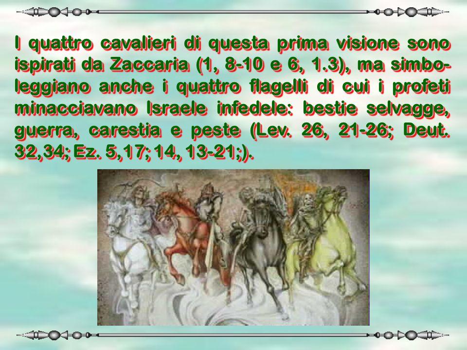 I quattro cavalieri di questa prima visione sono ispirati da Zaccaria (1, 8-10 e 6, 1.3), ma simbo- leggiano anche i quattro flagelli di cui i profeti