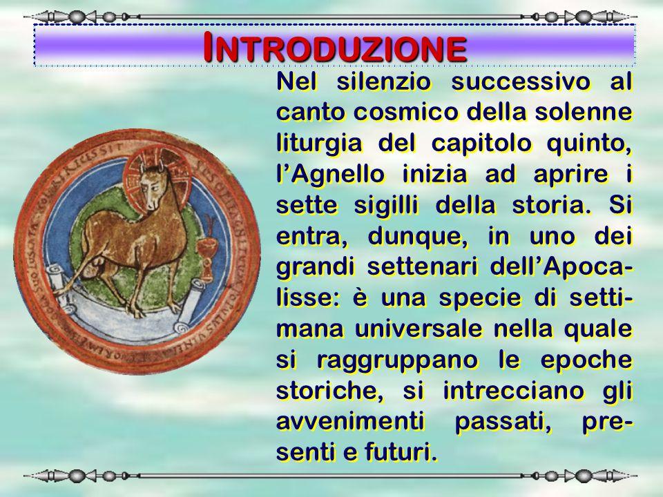 INTRODUZIONE Nel silenzio successivo al canto cosmico della solenne liturgia del capitolo quinto, l'Agnello inizia ad aprire i sette sigilli della sto