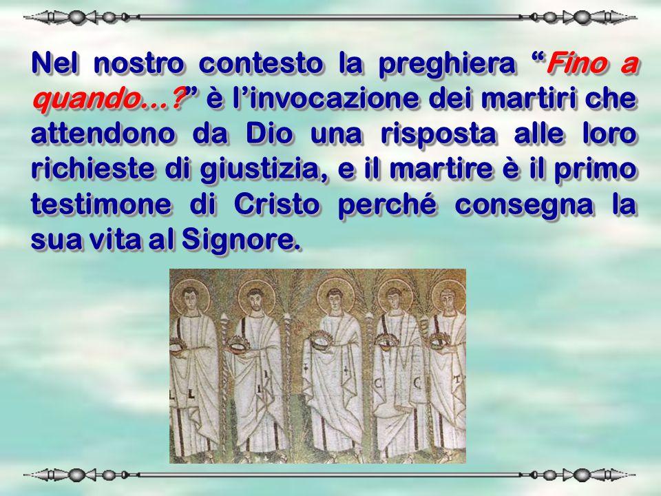 """Nel nostro contesto la preghiera """"Fino a quando…?"""" è l'invocazione dei martiri che attendono da Dio una risposta alle loro richieste di giustizia, e i"""