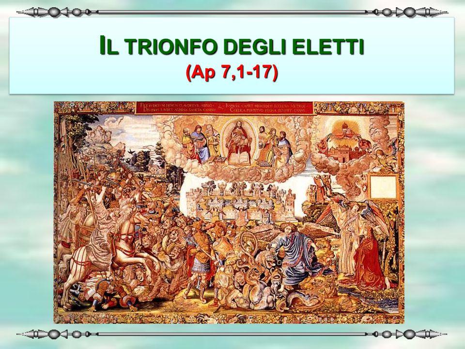 I L TRIONFO DEGLI ELETTI (Ap 7,1-17) IL TRIONFO DEGLI ELETTI (Ap 7,1-17)
