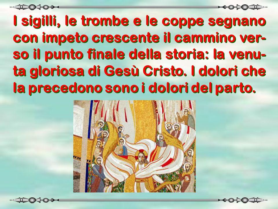 I sigilli, le trombe e le coppe segnano con impeto crescente il cammino ver- so il punto finale della storia: la venu- ta gloriosa di Gesù Cristo. I d