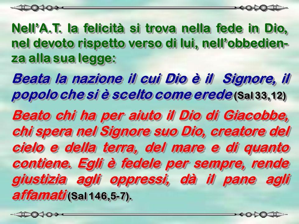 Nell'A.T. la felicità si trova nella fede in Dio, nel devoto rispetto verso di lui, nell'obbedien- za alla sua legge: Beata la nazione il cui Dio è il