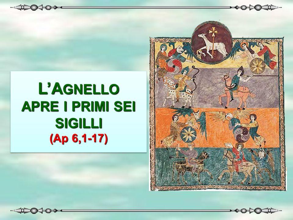 L'A GNELLO APRE I PRIMI SEI SIGILLI (Ap 6,1-17) L'AGNELLO APRE I PRIMI SEI SIGILLI (Ap 6,1-17)