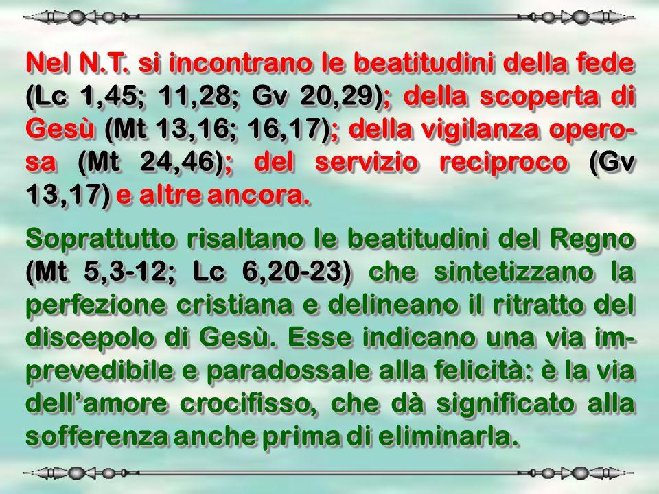 Nel N.T. si incontrano le beatitudini della fede (Lc 1,45; 11,28; Gv 20,29); della scoperta di Gesù (Mt 13,16; 16,17); della vigilanza opero- sa (Mt 2