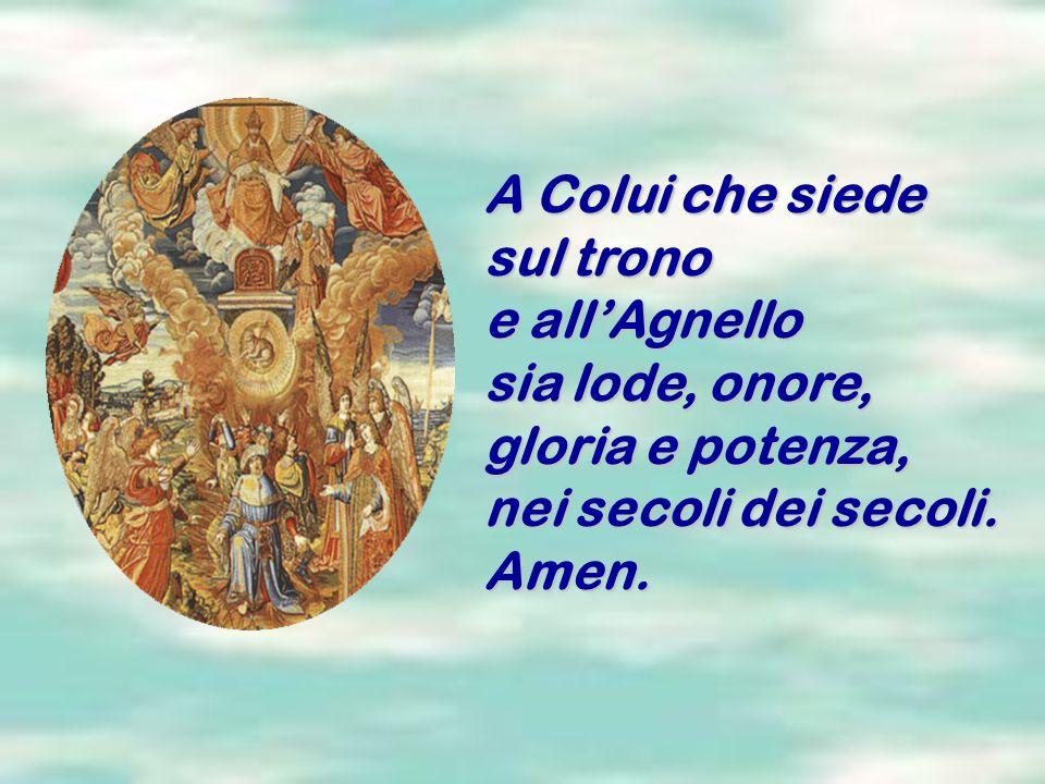 A Colui che siede sul trono e all'Agnello sia lode, onore, gloria e potenza, nei secoli dei secoli. Amen.