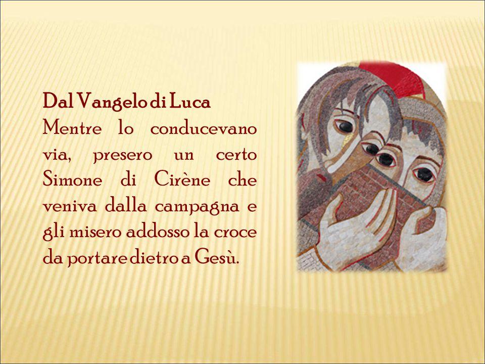 Dal Vangelo di Luca Mentre lo conducevano via, presero un certo Simone di Cirène che veniva dalla campagna e gli misero addosso la croce da portare dietro a Gesù.