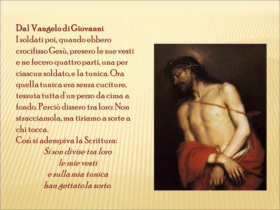 Dal Vangelo di Giovanni I soldati poi, quando ebbero crocifisso Gesù, presero le sue vesti e ne fecero quattro parti, una per ciascun soldato, e la tunica.