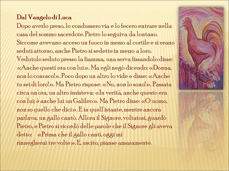 Dal Vangelo di Luca Dopo averlo preso, lo condussero via e lo fecero entrare nella casa del sommo sacerdote. Pietro lo seguiva da lontano. Siccome ave