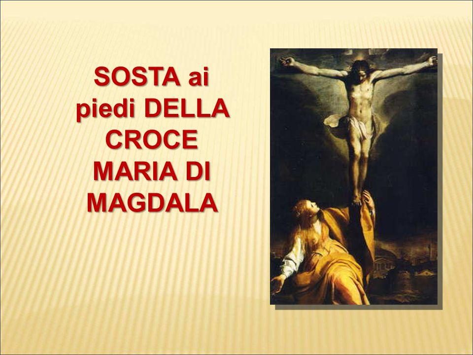SOSTA ai piedi DELLA CROCE MARIA DI MAGDALA