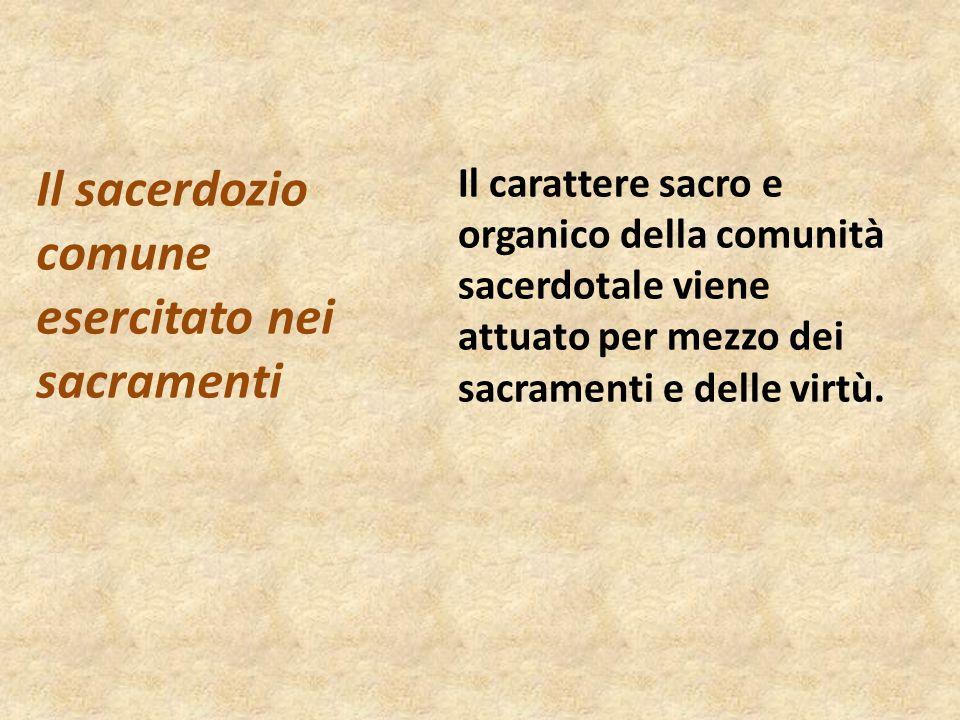 Il carattere sacro e organico della comunità sacerdotale viene attuato per mezzo dei sacramenti e delle virtù. Il sacerdozio comune esercitato nei sac
