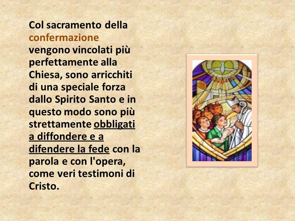 Col sacramento della confermazione vengono vincolati più perfettamente alla Chiesa, sono arricchiti di una speciale forza dallo Spirito Santo e in que