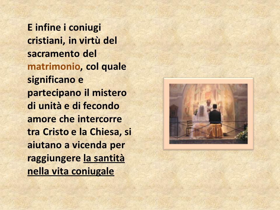 E infine i coniugi cristiani, in virtù del sacramento del matrimonio, col quale significano e partecipano il mistero di unità e di fecondo amore che i