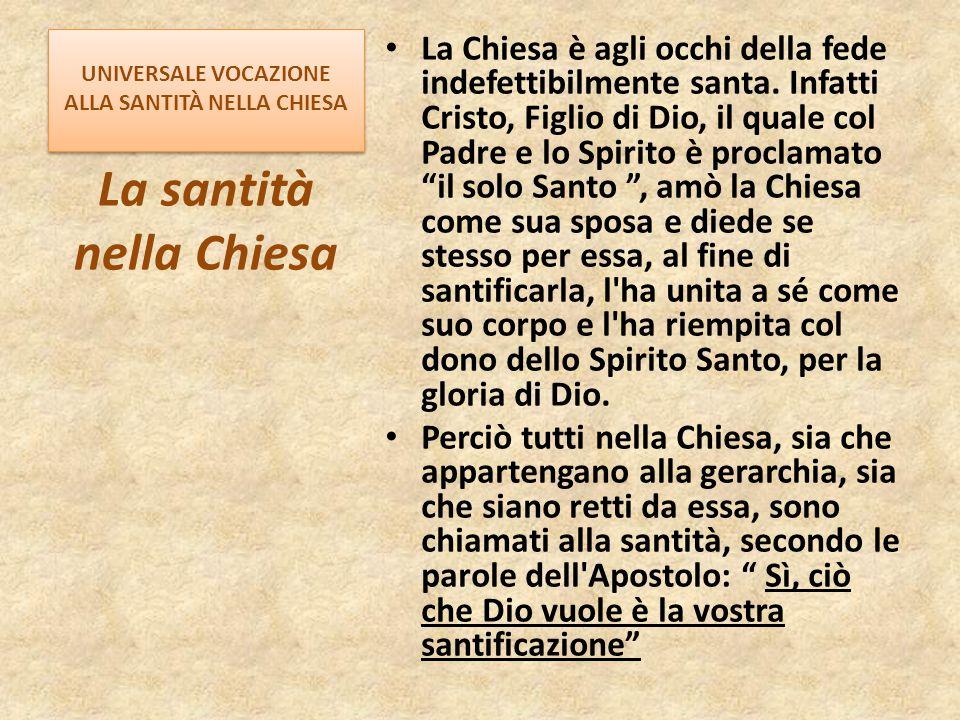 UNIVERSALE VOCAZIONE ALLA SANTITÀ NELLA CHIESA La Chiesa è agli occhi della fede indefettibilmente santa. Infatti Cristo, Figlio di Dio, il quale col