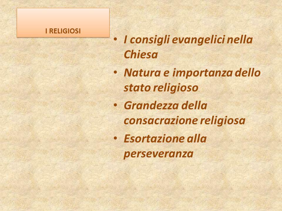 I RELIGIOSI I consigli evangelici nella Chiesa Natura e importanza dello stato religioso Grandezza della consacrazione religiosa Esortazione alla pers