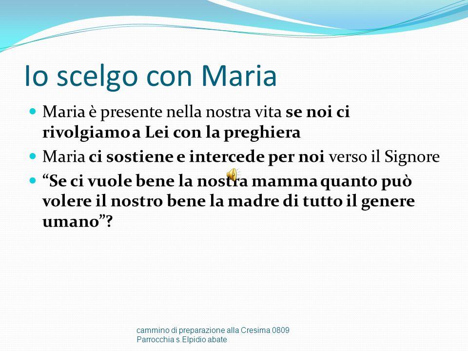 Io scelgo con Maria Maria è presente nella nostra vita se noi ci rivolgiamo a Lei con la preghiera Maria ci sostiene e intercede per noi verso il Signore Se ci vuole bene la nostra mamma quanto può volere il nostro bene la madre di tutto il genere umano .