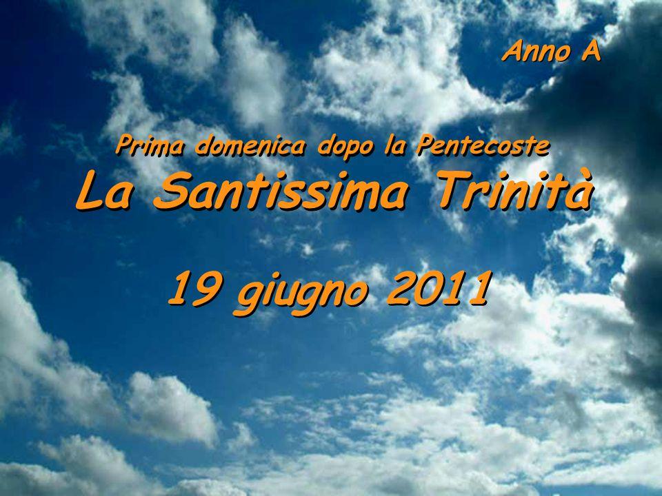 Anno A 19 giugno 2011 Prima domenica dopo la Pentecoste La Santissima Trinità Prima domenica dopo la Pentecoste La Santissima Trinità