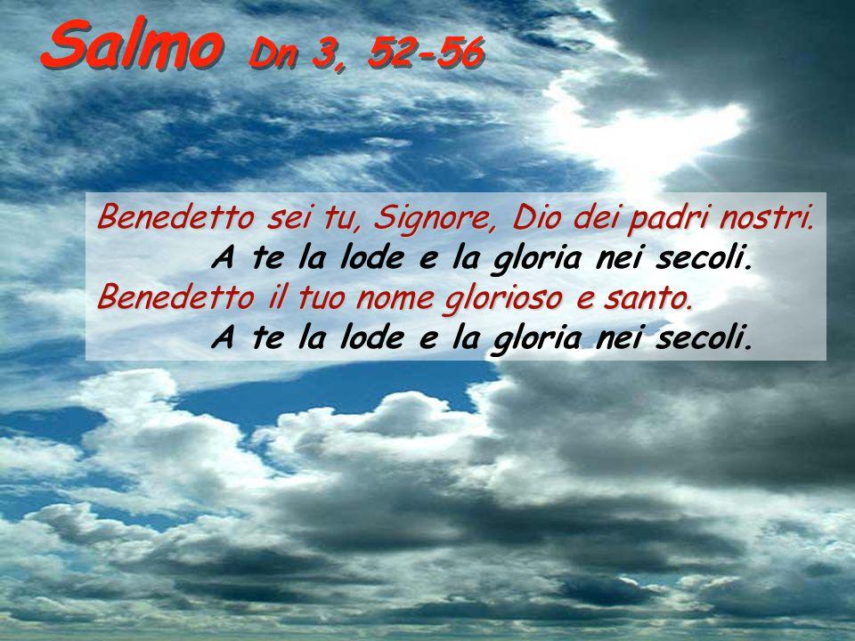 Salmo Dn 3, 52-56 Benedetto sei tu, Signore, Dio dei padri nostri. Benedetto sei tu, Signore, Dio dei padri nostri. A te la lode e la gloria nei secol