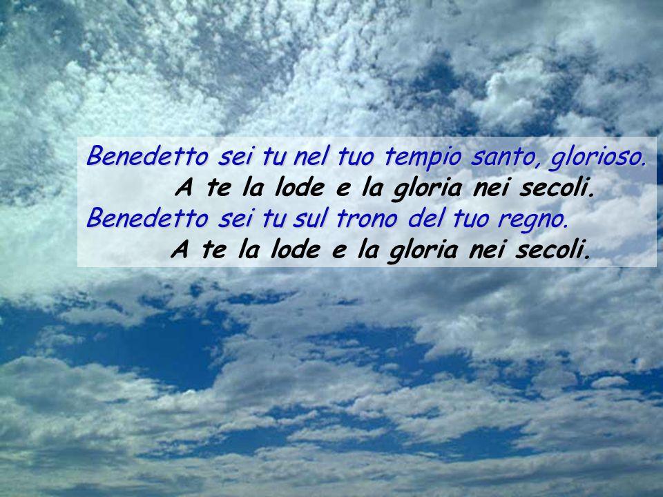 Benedetto sei tu nel tuo tempio santo, glorioso. Benedetto sei tu nel tuo tempio santo, glorioso.